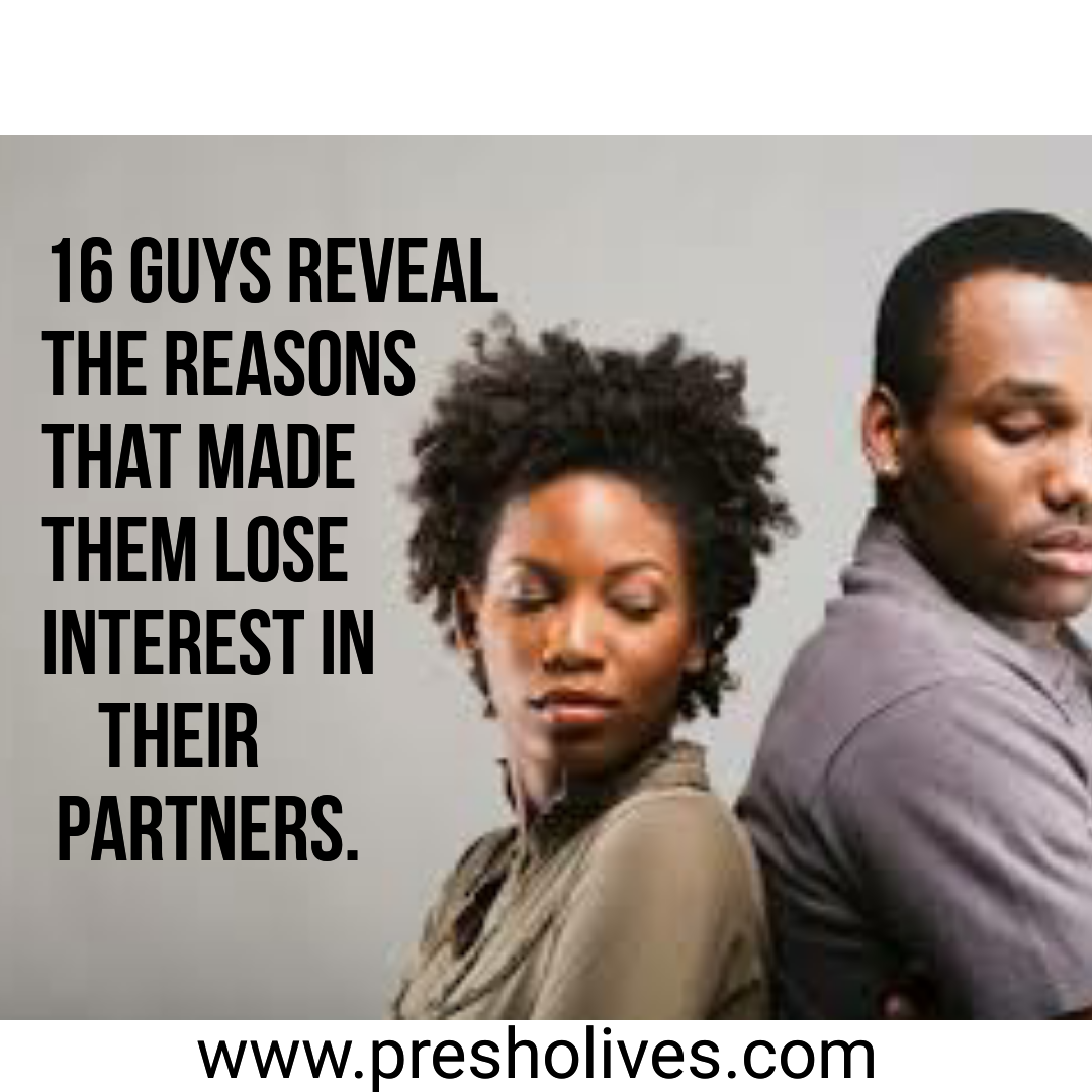 16 Guys Reveal The reasons That Made Them Lose Interest in their partners.
